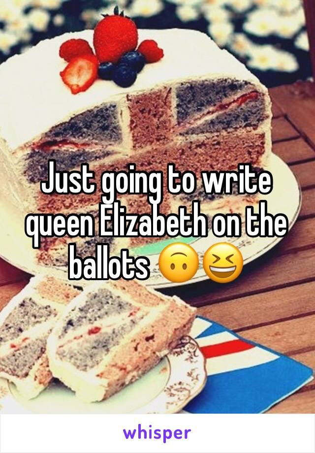 Just going to write queen Elizabeth on the ballots 🙃😆