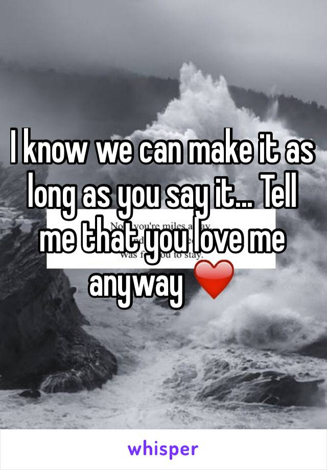 I know we can make it as long as you say it... Tell me that you love me anyway ❤️