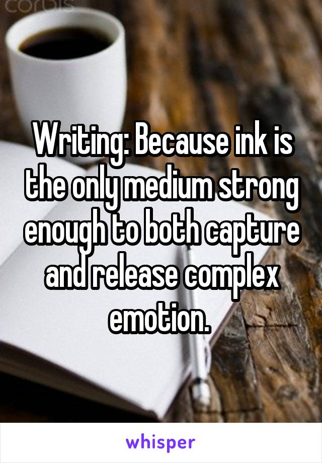 Writing: Because ink is the only medium strong enough to both capture and release complex emotion.