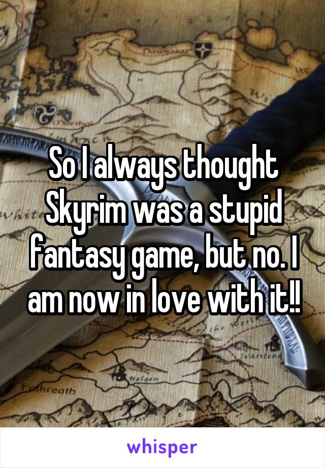 So I always thought Skyrim was a stupid fantasy game, but no. I am now in love with it!!