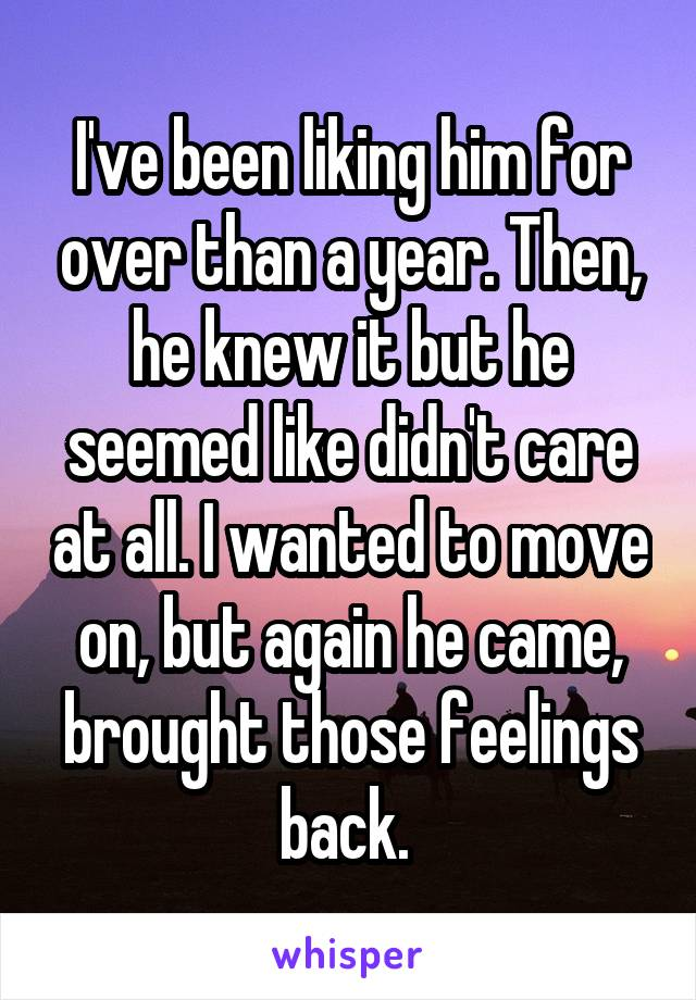 I've been liking him for over than a year. Then, he knew it but he seemed like didn't care at all. I wanted to move on, but again he came, brought those feelings back.