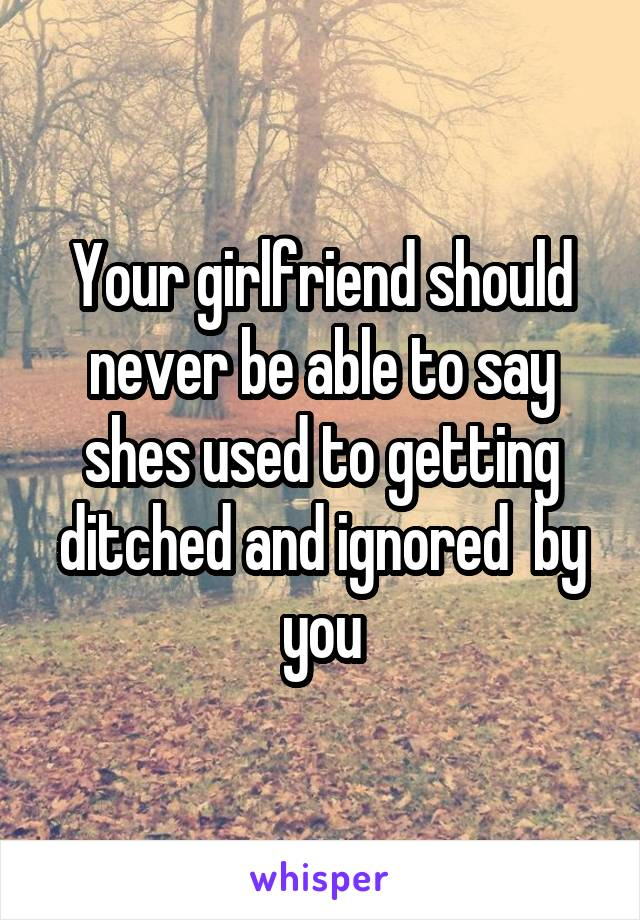 Your girlfriend should never be able to say shes used to getting ditched and ignored  by you