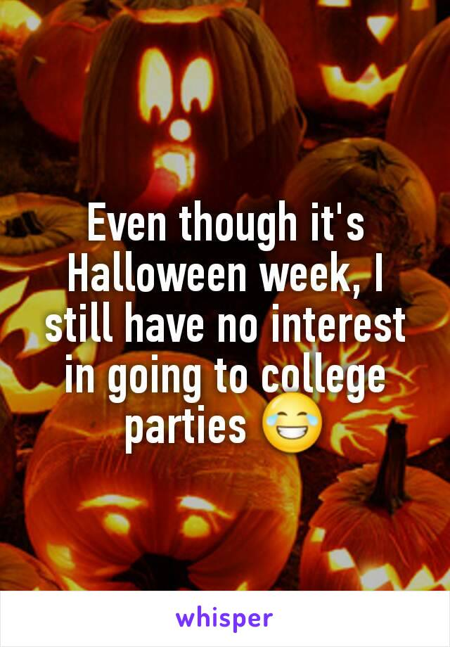 Even though it's  Halloween week, I still have no interest in going to college parties 😂