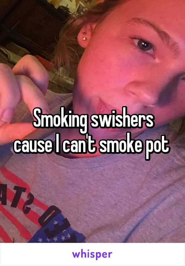 Smoking swishers cause I can't smoke pot