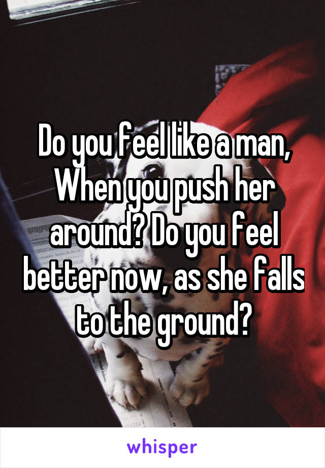 Do you feel like a man, When you push her around? Do you feel better now, as she falls to the ground?