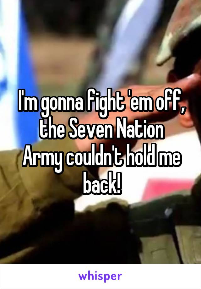 I'm gonna fight 'em off, the Seven Nation Army couldn't hold me back!