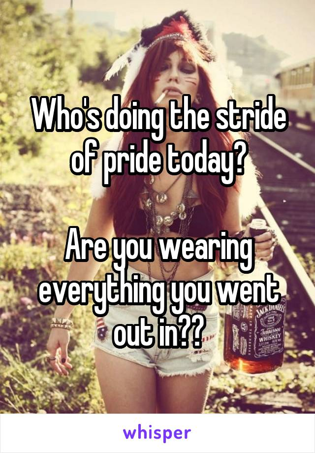 Who's doing the stride of pride today?  Are you wearing everything you went out in??
