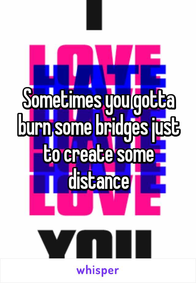 Sometimes you gotta burn some bridges just to create some distance