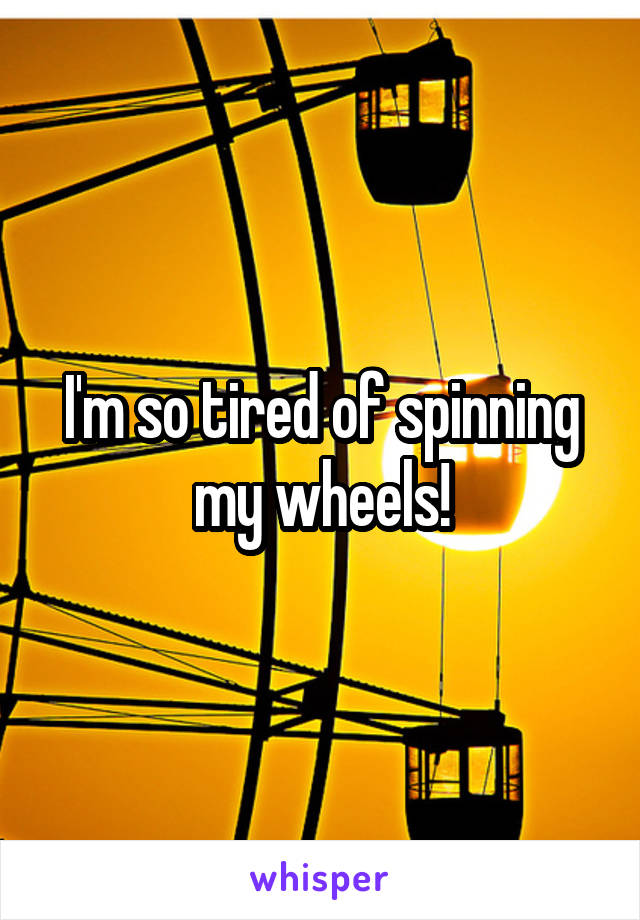 I'm so tired of spinning my wheels!
