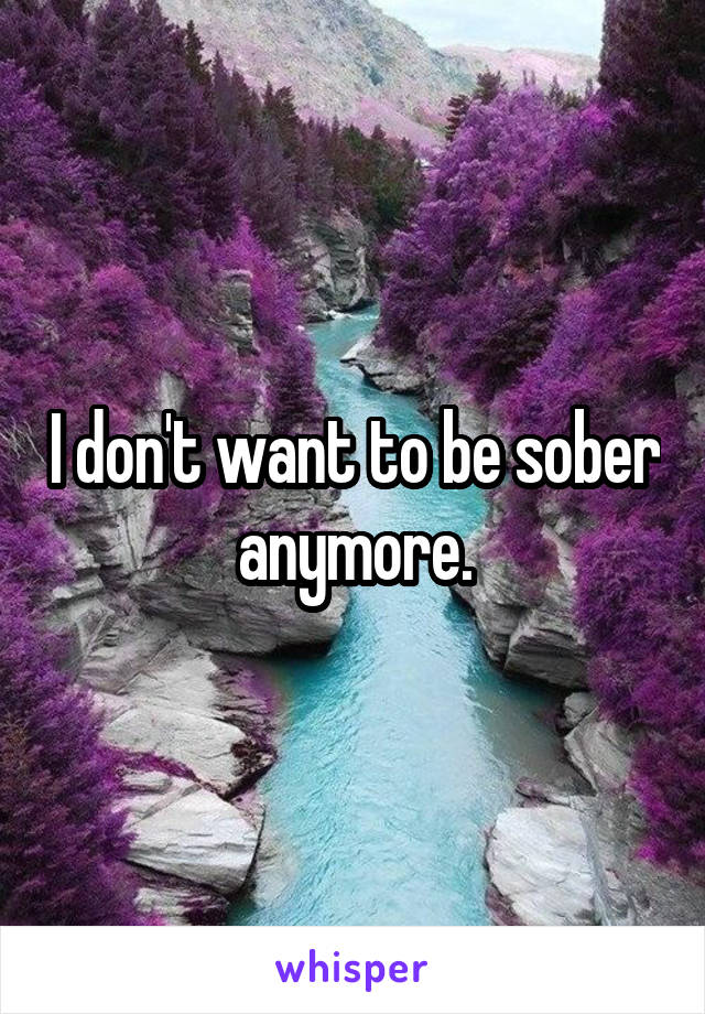 I don't want to be sober anymore.