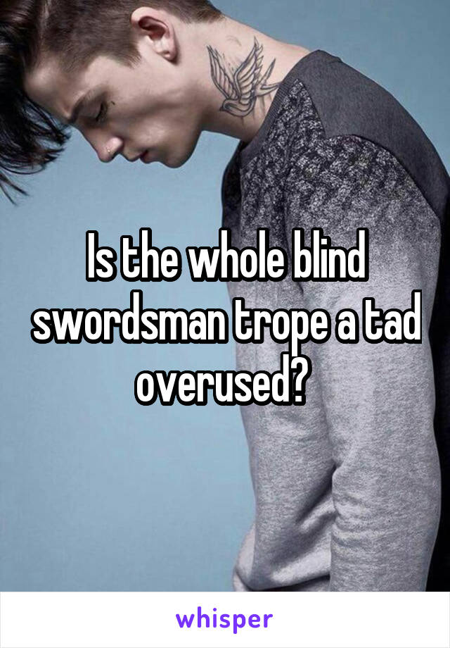 Is the whole blind swordsman trope a tad overused?