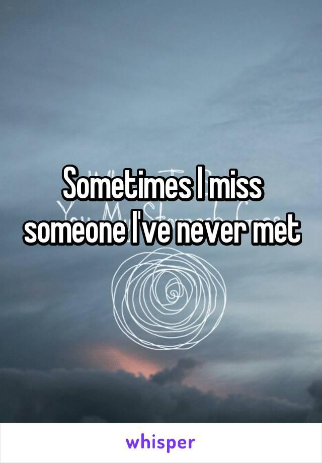 Sometimes I miss someone I've never met