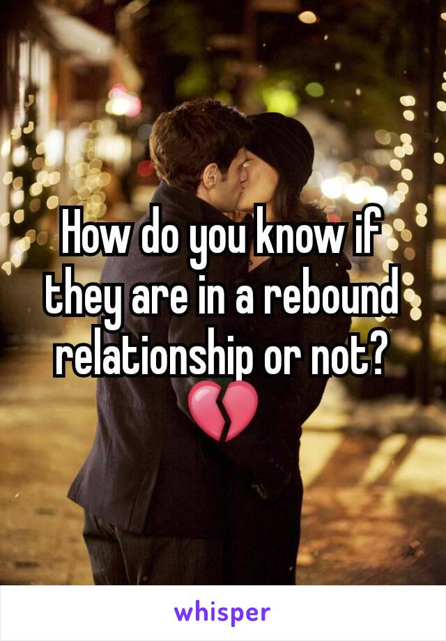 How do you know if they are in a rebound relationship or not?💔