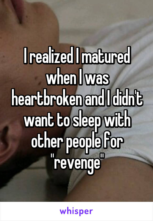 """I realized I matured when I was heartbroken and I didn't want to sleep with other people for """"revenge"""""""