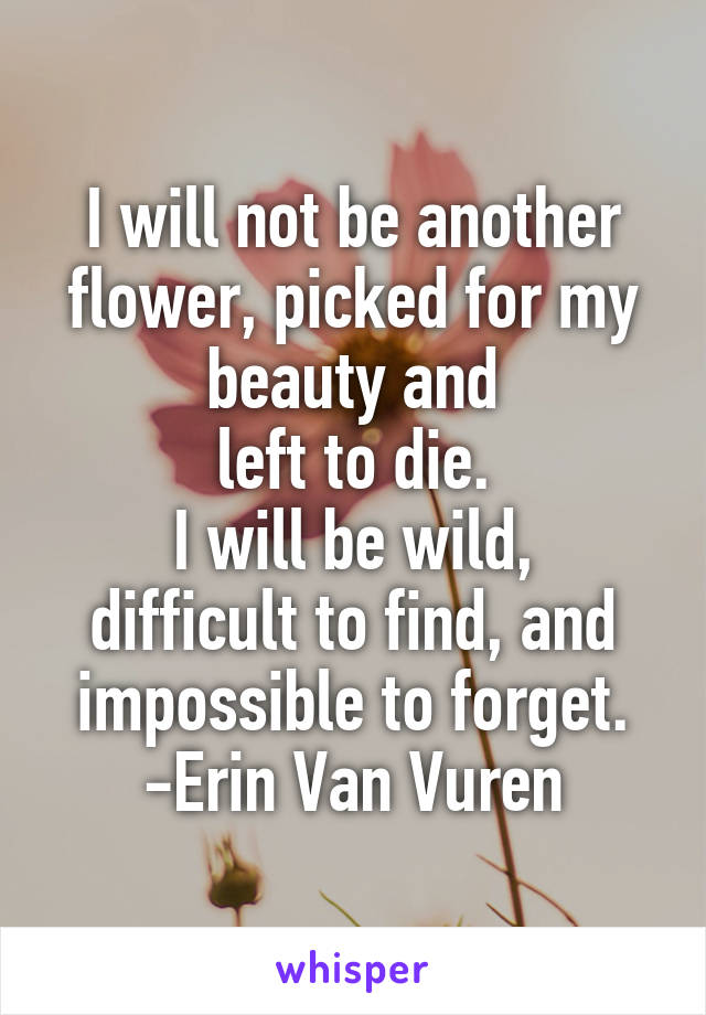I will not be another flower, picked for my beauty and  left to die.  I will be wild, difficult to find, and impossible to forget.  -Erin Van Vuren