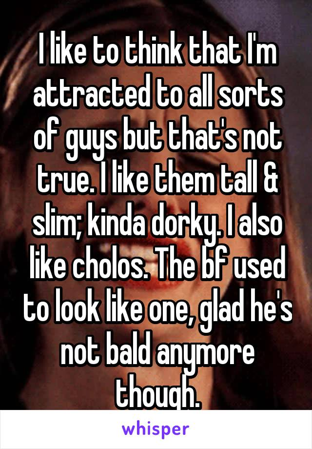 I like to think that I'm attracted to all sorts of guys but that's not true. I like them tall & slim; kinda dorky. I also like cholos. The bf used to look like one, glad he's not bald anymore though.
