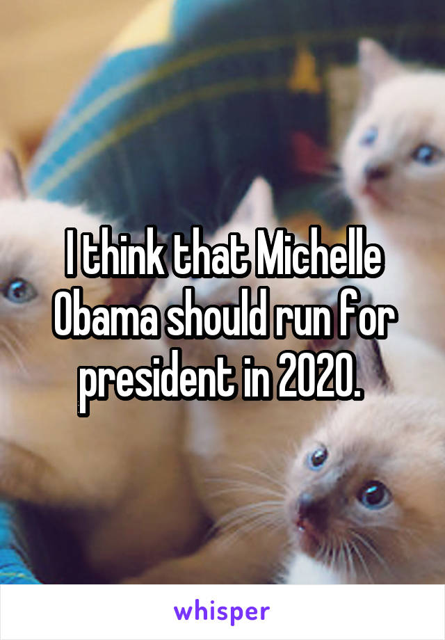 I think that Michelle Obama should run for president in 2020.