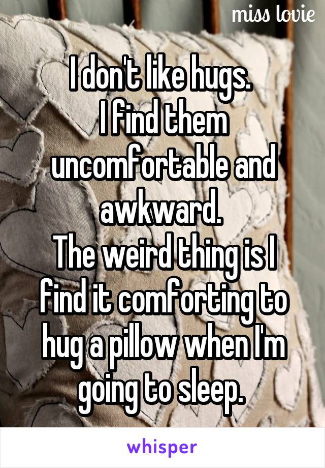 I don't like hugs.  I find them uncomfortable and awkward.  The weird thing is I find it comforting to hug a pillow when I'm going to sleep.