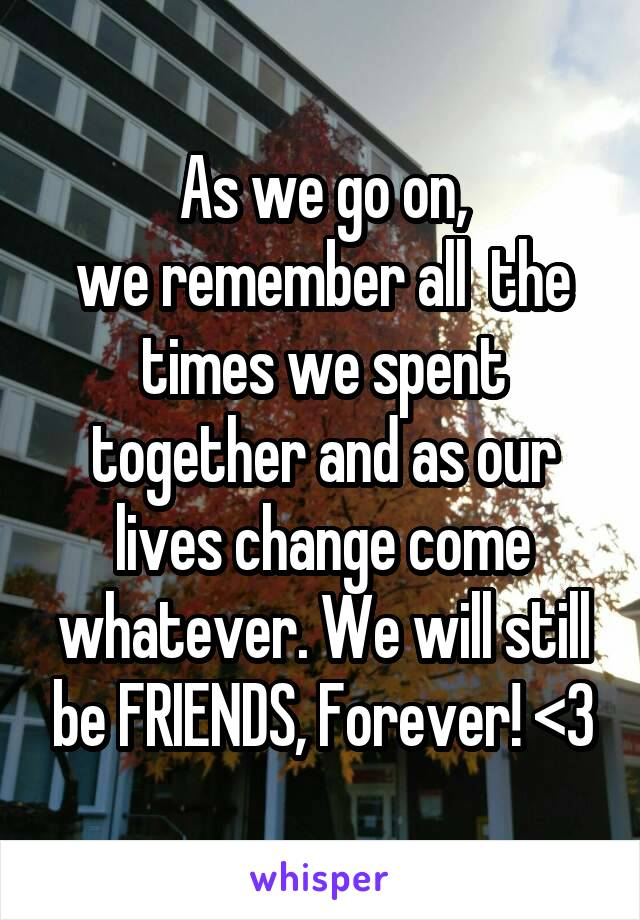 As we go on, we remember all  the times we spent together and as our lives change come whatever. We will still be FRIENDS, Forever! <3