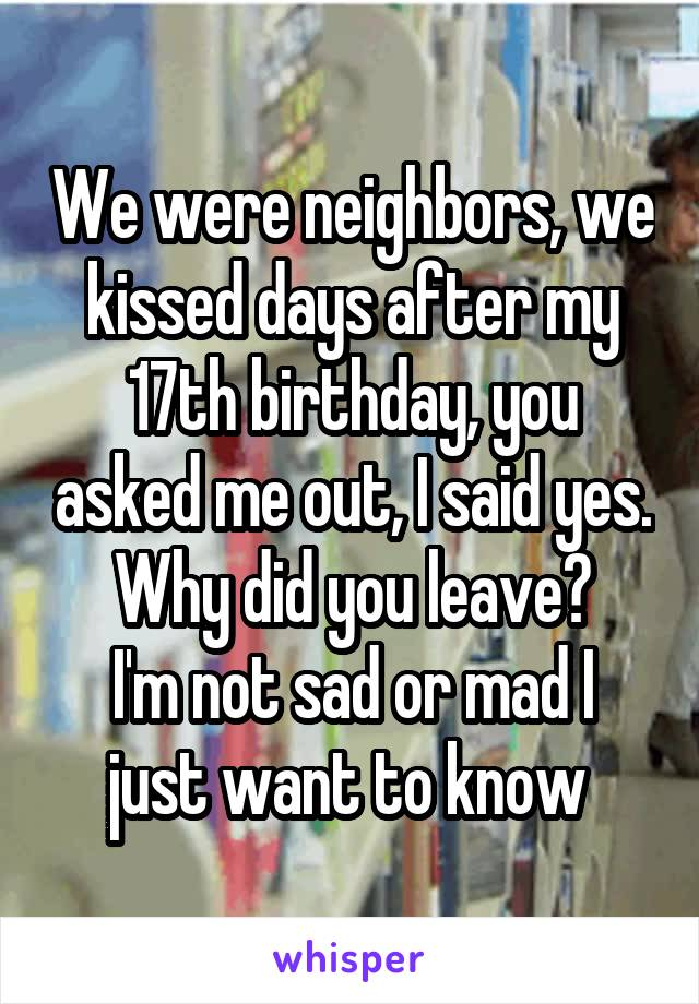 We were neighbors, we kissed days after my 17th birthday, you asked me out, I said yes. Why did you leave? I'm not sad or mad I just want to know