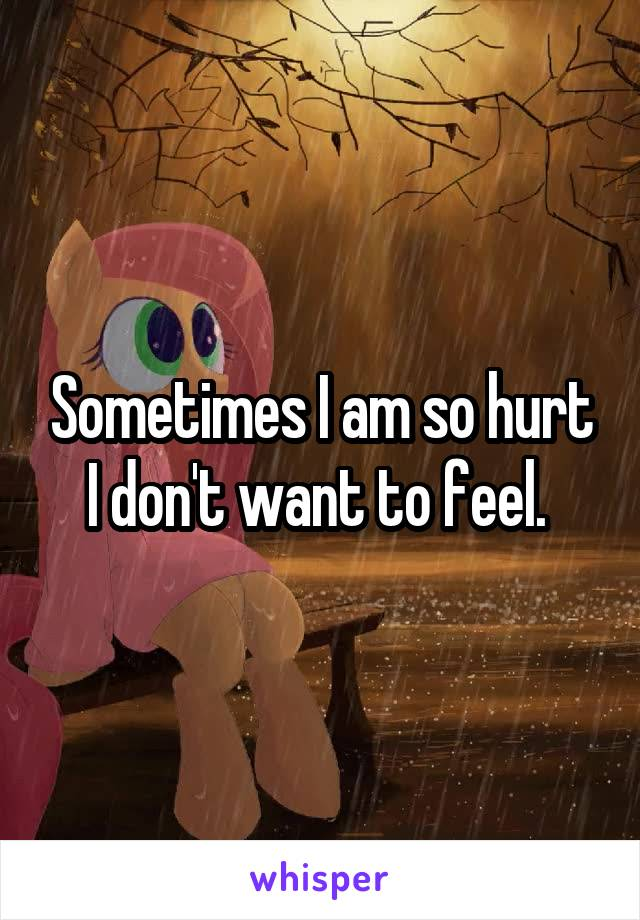 Sometimes I am so hurt I don't want to feel.