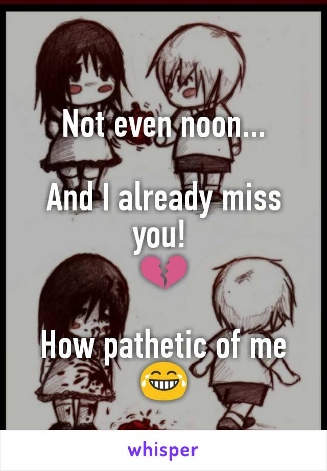 Not even noon...  And I already miss you!  💔  How pathetic of me 😂