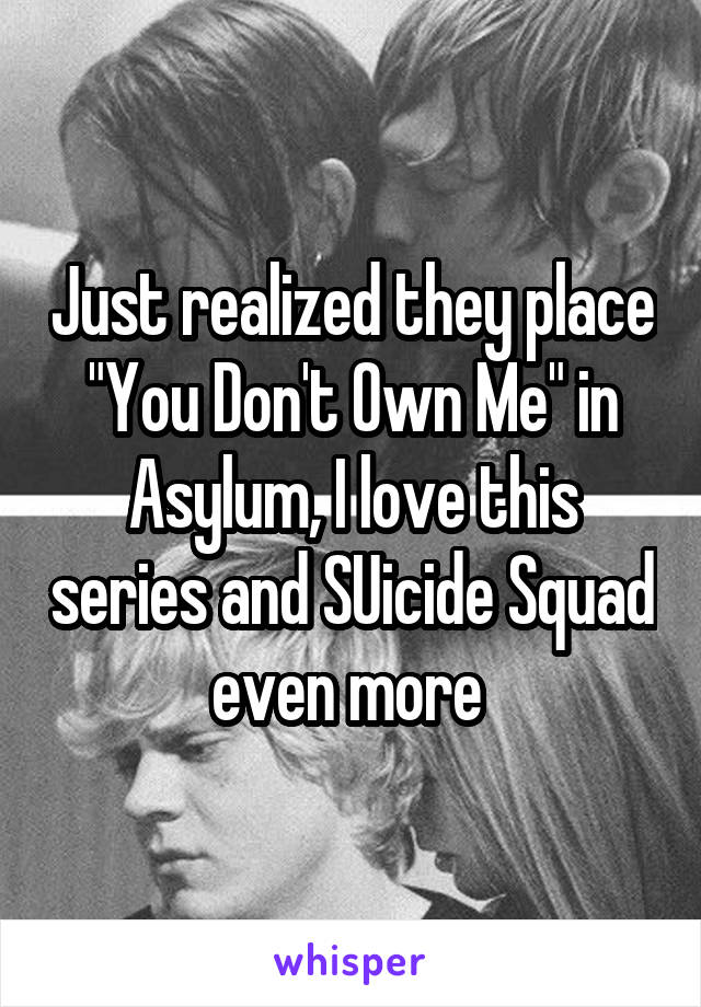 "Just realized they place ""You Don't Own Me"" in Asylum, I love this series and SUicide Squad even more"