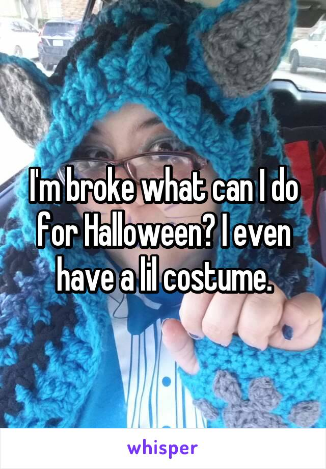 I'm broke what can I do for Halloween? I even have a lil costume.