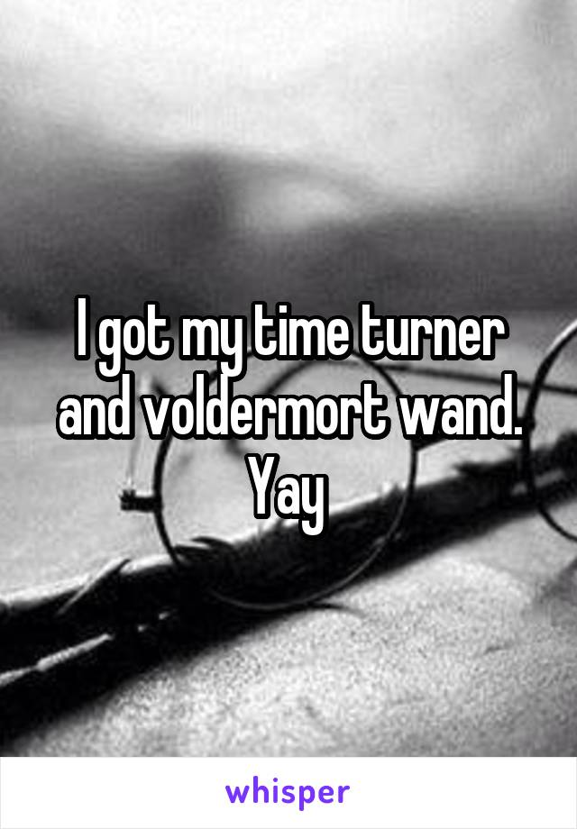 I got my time turner and voldermort wand. Yay