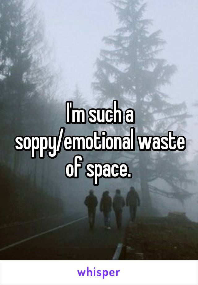 I'm such a soppy/emotional waste of space.