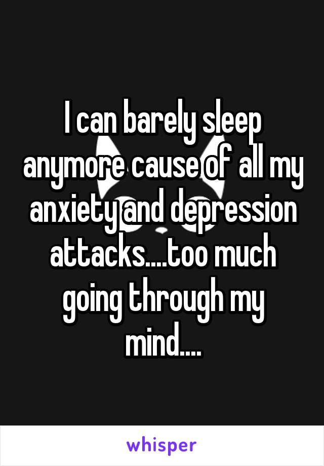 I can barely sleep anymore cause of all my anxiety and depression attacks....too much going through my mind....