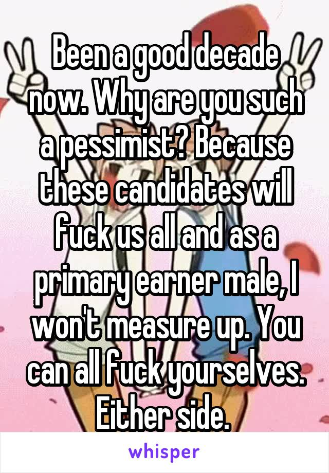 Been a good decade now. Why are you such a pessimist? Because these candidates will fuck us all and as a primary earner male, I won't measure up. You can all fuck yourselves. Either side.