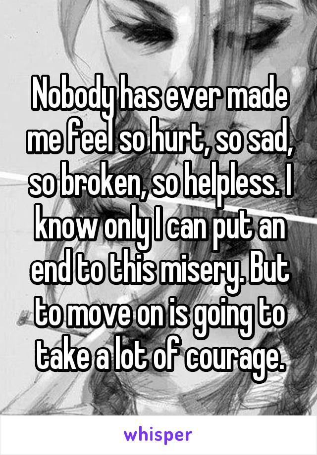 Nobody has ever made me feel so hurt, so sad, so broken, so helpless. I know only I can put an end to this misery. But to move on is going to take a lot of courage.