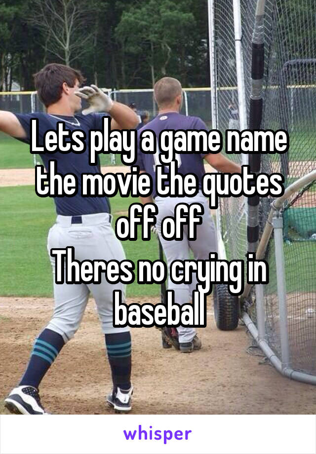 Lets play a game name the movie the quotes off off Theres no crying in baseball