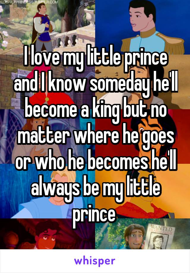 I love my little prince and I know someday he'll become a king but no matter where he goes or who he becomes he'll always be my little prince