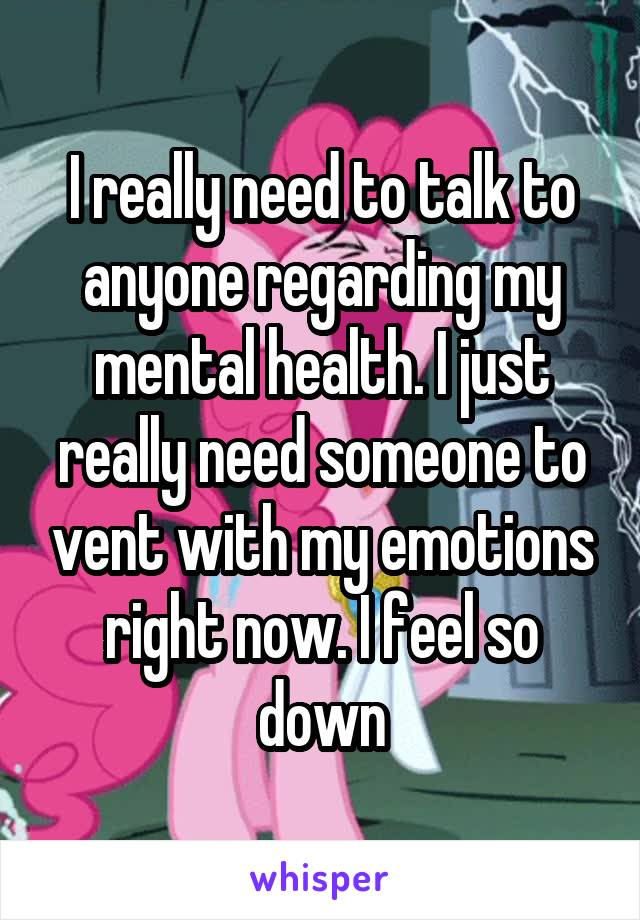 I really need to talk to anyone regarding my mental health. I just really need someone to vent with my emotions right now. I feel so down