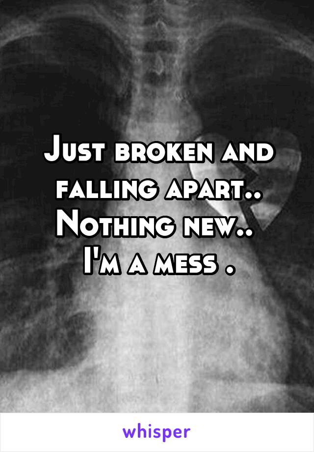 Just broken and falling apart.. Nothing new..  I'm a mess .