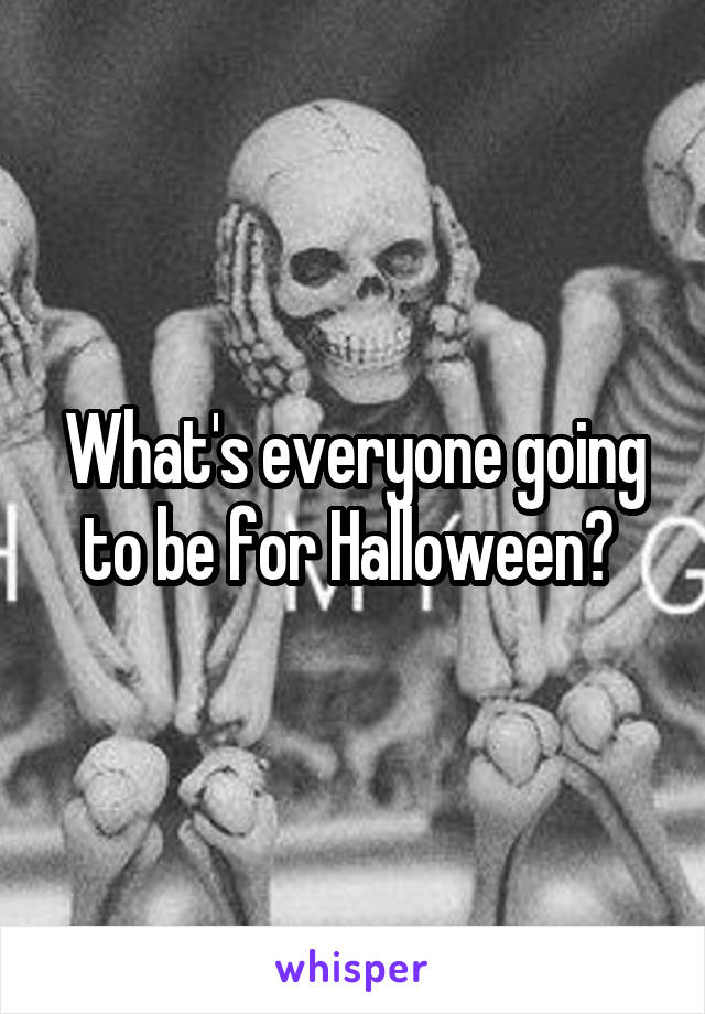 What's everyone going to be for Halloween?