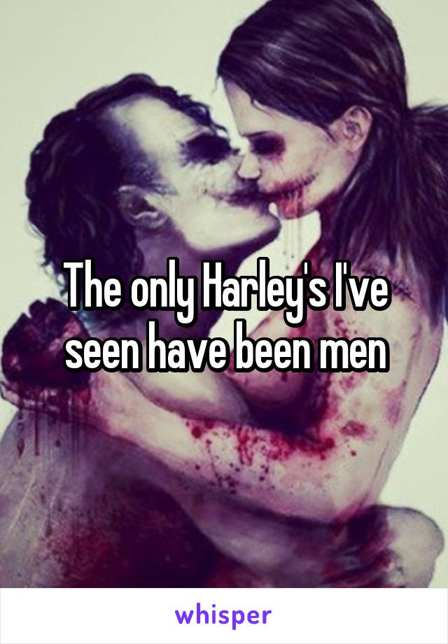 The only Harley's I've seen have been men
