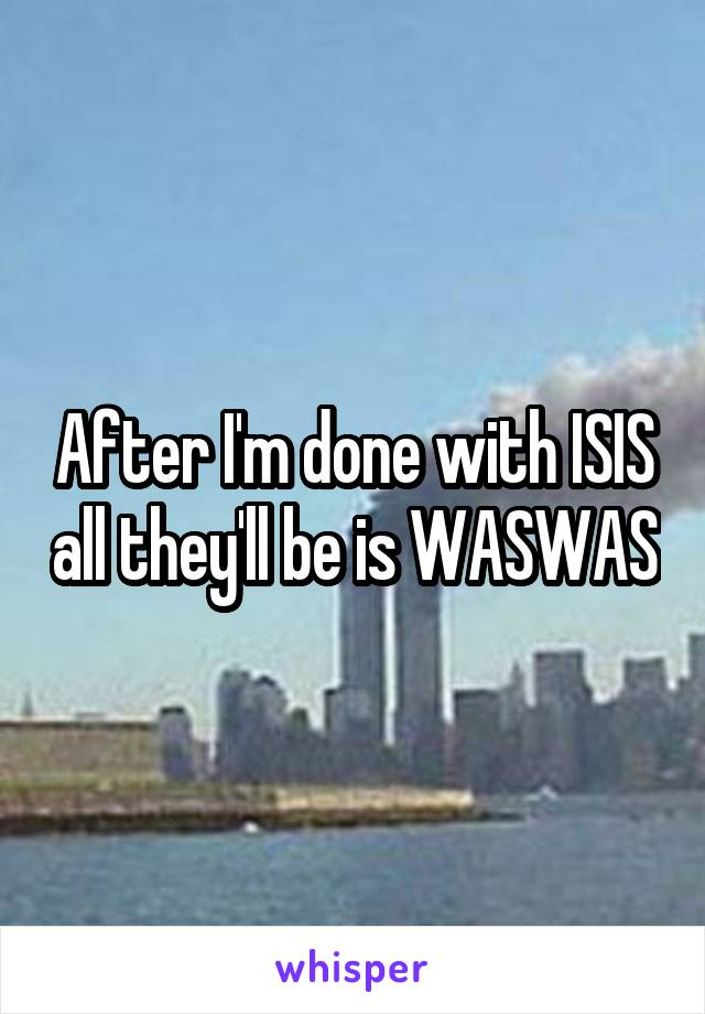 After I'm done with ISIS all they'll be is WASWAS