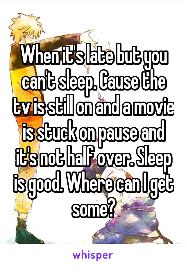 When it's late but you can't sleep. Cause the tv is still on and a movie is stuck on pause and it's not half over. Sleep is good. Where can I get some?