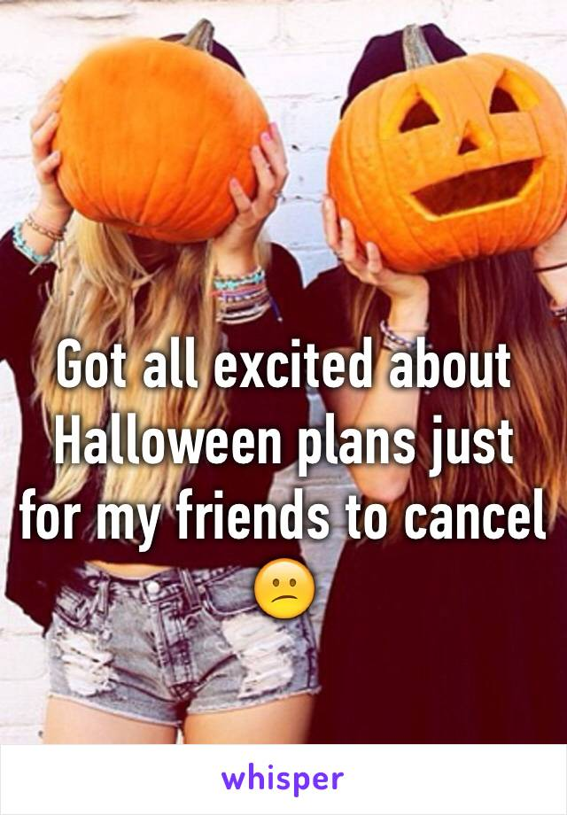 Got all excited about Halloween plans just for my friends to cancel 😕