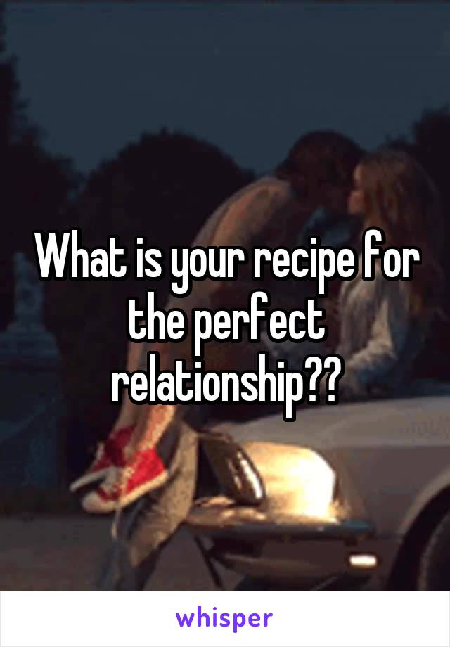 What is your recipe for the perfect relationship??