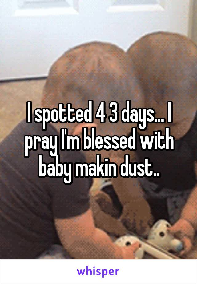 I spotted 4 3 days... I pray I'm blessed with baby makin dust..
