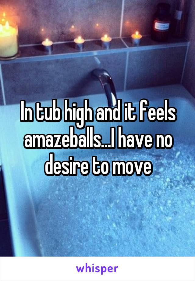 In tub high and it feels amazeballs...I have no desire to move