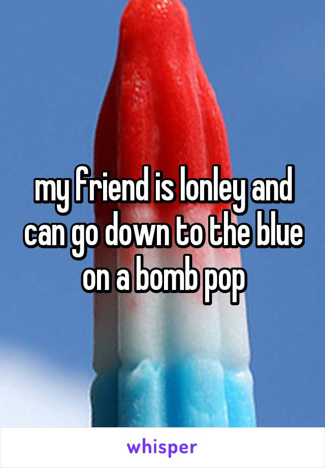 my friend is lonley and can go down to the blue on a bomb pop