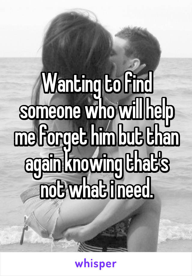 Wanting to find someone who will help me forget him but than again knowing that's not what i need.