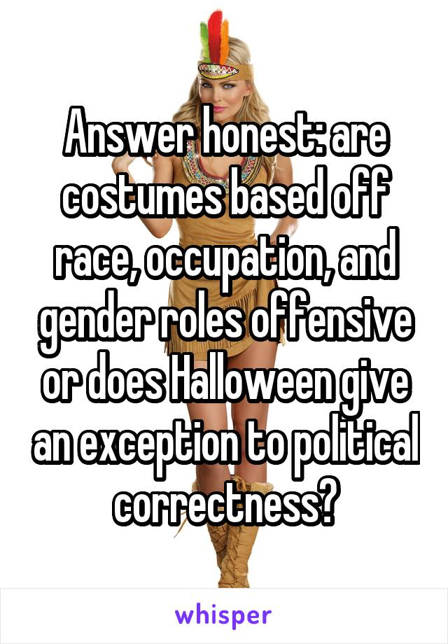 Answer honest: are costumes based off race, occupation, and gender roles offensive or does Halloween give an exception to political correctness?