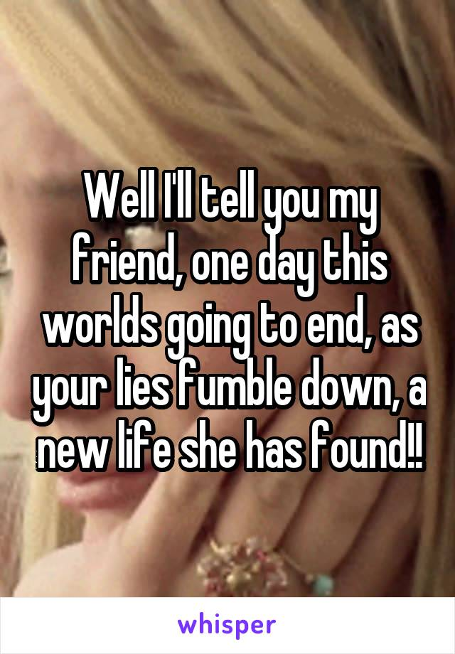 Well I'll tell you my friend, one day this worlds going to end, as your lies fumble down, a new life she has found!!