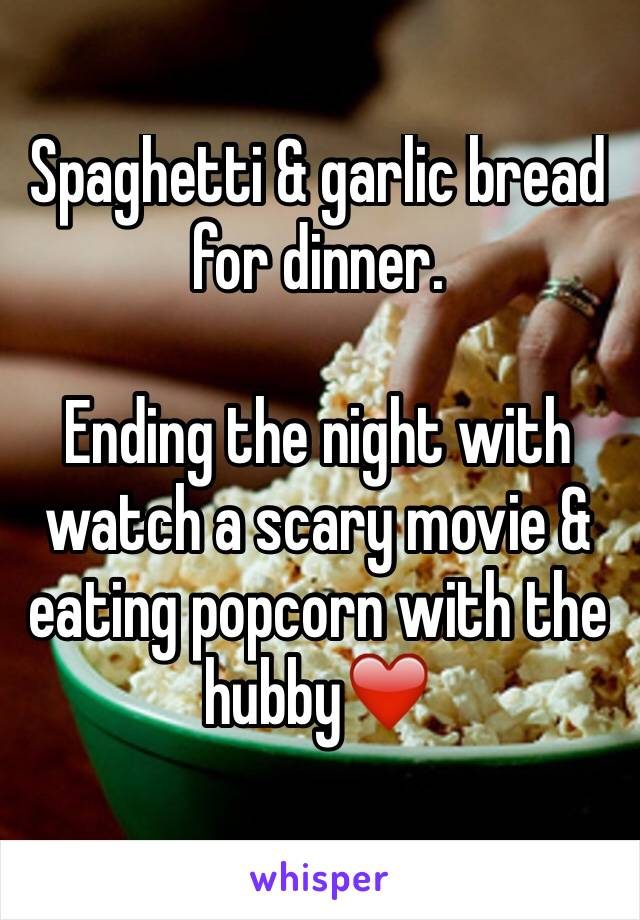Spaghetti & garlic bread for dinner.   Ending the night with watch a scary movie & eating popcorn with the hubby❤️
